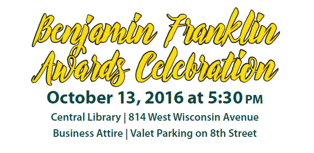 Benjamin Franklin Awards Celebration October 13, 2016 at 5:30 pm Central Library | 814 West Wisconsin Avenue Business Attire | Valet Parking on 8th Street
